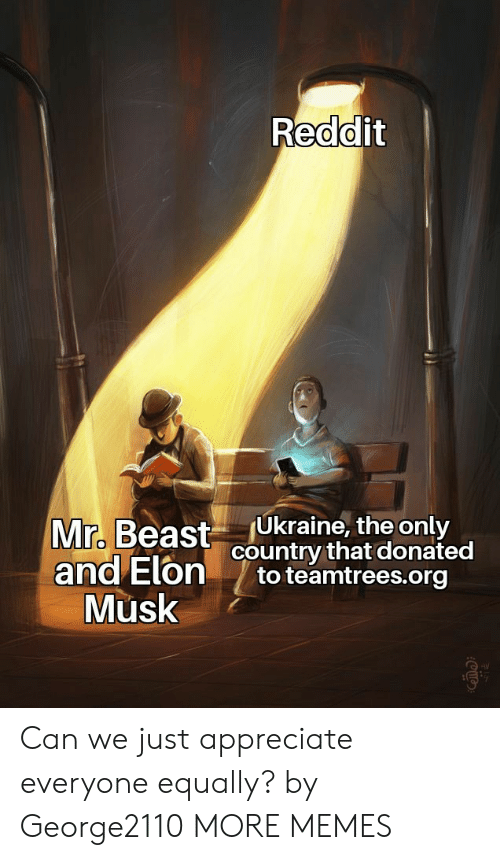 elon musk: Reddit  Ukraine, the only  country that donated  to teamtrees.org  Mr. Beast  and Elon  Musk Can we just appreciate everyone equally? by George2110 MORE MEMES