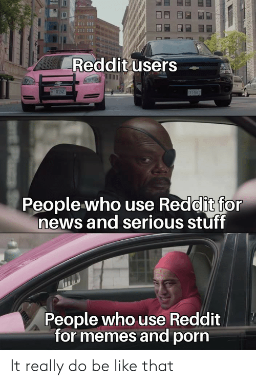 bes: Reddit users  G152  BES  People who use Reddit for  news and serious stuff  People who use Reddit  for memes and porn It really do be like that