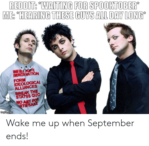 "wake me up when september ends: REDDIT: ""WAITING FOR SPOOKTOBER  ME: ""HEARING THESE GUYS ALL DAY LONG  NELAE  IMAGINATION  FORM  IDEOLOGICAL  ALLIANCES  BREAK THE  STATUS QUO  NO ART FOR  RTS SAKE  imgilp.com Wake me up when September ends!"