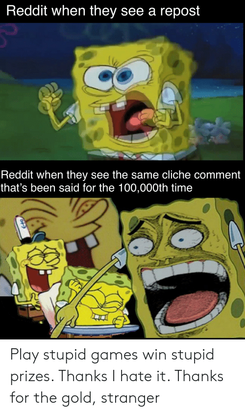 play-stupid-games: Reddit when they see a repost  Reddit when they see the same cliche comment  that's been said for the 100,000th time Play stupid games win stupid prizes. Thanks I hate it. Thanks for the gold, stranger