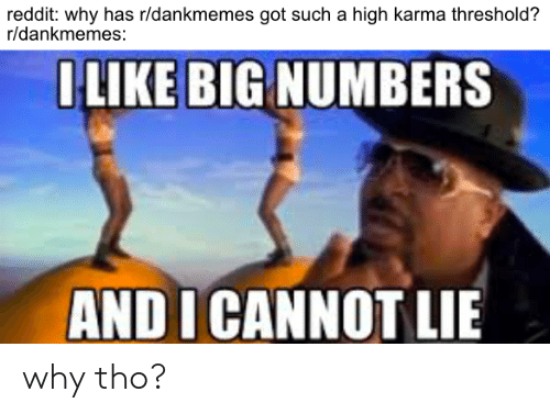 And I Cannot Lie: reddit: why has r/dankmemes got such a high karma threshold?  r/dankmemes:  OLIKE BIG NUMBERS  AND I CANNOT LIE why tho?