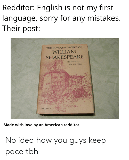 Poems: Redditor: English is not my first  language, sorry for any mistakes.  Their post:  THE COMPLETE WORKS OF  WILLIAM  SHAKESPEARE  ALL THE PLAYS  ALL THE POEMS  VOLUME 2  Made with love by an American redditor No idea how you guys keep pace tbh