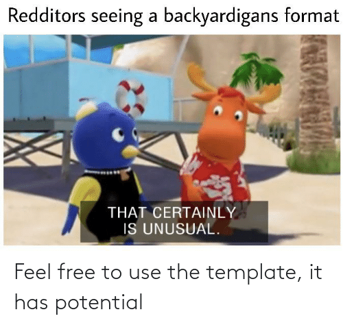backyardigans: Redditors seeing a backyardigans format  THAT CERTAINLY  IS UNUSUAL. Feel free to use the template, it has potential