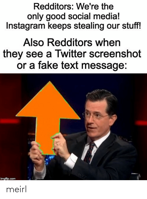 Redditors: Redditors: We're the  only good social media!  Instagram keeps stealing our stuff!  Also Redditors when  they see a Twitter screenshot  or a fake text message:  imgflip.com meirl