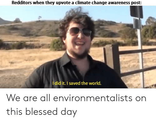 blessed day: Redditors when they upvote a climate change awareness post:  Idid it. I saved the world. We are all environmentalists on this blessed day