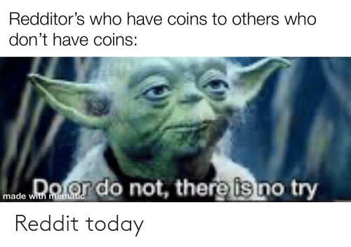 Dolor: Redditor's who have coins to others who  don't have coins:  Dolor do not, there is no try  made with mematic Reddit today