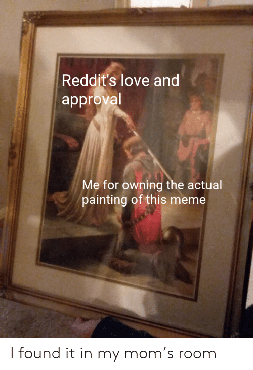 Found It: Reddit's love and  approval  Me for owning the actual  painting of this meme I found it in my mom's room