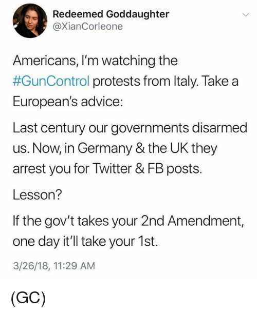 Advice, Memes, and Twitter: Redeemed Goddaughter  @XianCorleone  Americans, I'm watching the  #GunControl protests from Italy. Take a  European's advice:  Last century our governments disarmed  us. Now, in Germany & the UK they  arrest you for Twitter & FB posts.  Lesson?  If the gov't takes your 2nd Amendment,  one day it'll take your 1st.  3/26/18, 11:29 AM (GC)