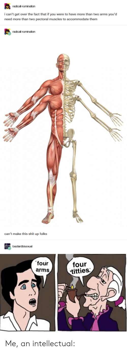 i-cant-get: redicel-rumination  i can't get over the fact that if you were to have more than two arms you'd  need more than two pectoral muscles to accommodate them  acicall umnation  can't make this shit up folks  four  arms  four  titties  1 Me, an intellectual: