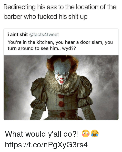 Ass, Barber, and Memes: Redirecting his ass to the location of the  barber who fucked his shit up  i aint shit @facts4tweet  You're in the kitchen, you hear a door slam, you  turn around to see him.. wyd?? What would y'all do?! 😳😂 https://t.co/nPgXyG3rs4