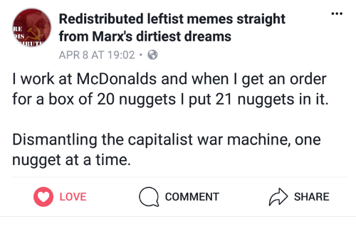 War Machine: Redistributed leftist memes straight  from Marx's dirtiest dreams  APR 8 AT 19:02 .  RE  I work at McDonalds and when I get an order  for a box of 20 nuggets I put 21 nuggets in it.  Dismantling the capitalist war machine, one  nugget at a time.  LOVE  LOVE  COMMENT  SHARE