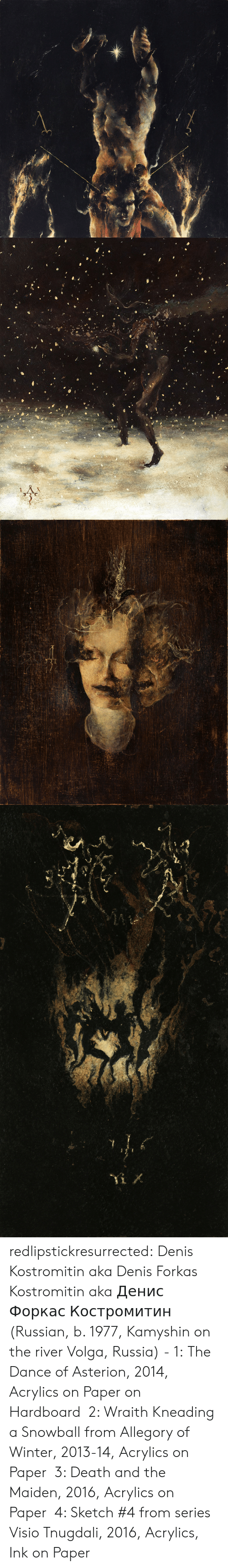 ink: redlipstickresurrected:  Denis Kostromitin aka Denis Forkas Kostromitin aka Денис Форкас Костромитин (Russian, b. 1977, Kamyshin on the river Volga, Russia) - 1:  The Dance of Asterion, 2014, Acrylics on Paper on Hardboard 2: Wraith Kneading a Snowball from Allegory of Winter, 2013-14, Acrylics on Paper 3: Death and the Maiden, 2016, Acrylics on Paper 4: Sketch #4 from series Visio Tnugdali, 2016, Acrylics, Ink on Paper