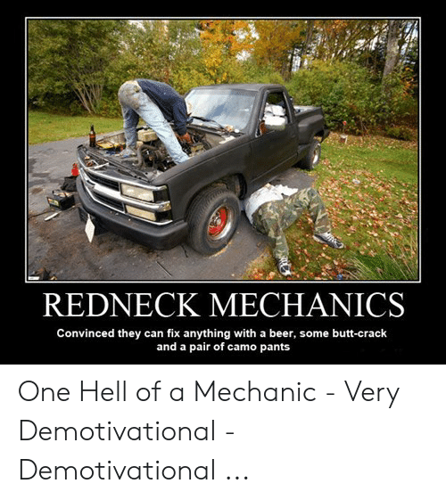 Funny Mechanic Memes: REDNECK MECHANICS  Convinced they can fix anything with a beer, some butt-crack  and a pair of camo pants One Hell of a Mechanic - Very Demotivational - Demotivational ...