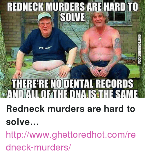 """Ghettoredhot: REDNECK MURDERS ARE HARD TO  SOLVE  9ot root?  THERE'RE NO DENTAL RECORDS  AND ALLOF THE DNAIS THE SAME <p><strong>Redneck murders are hard to solve&hellip;</strong></p><p><a href=""""http://www.ghettoredhot.com/redneck-murders/"""">http://www.ghettoredhot.com/redneck-murders/</a></p>"""