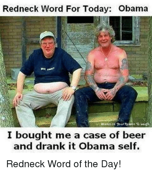 goe: Redneck Word For Today: Obama  goe  I bought me a case of beer  an  d drank it Obama self. <p>Redneck Word of the Day!</p>