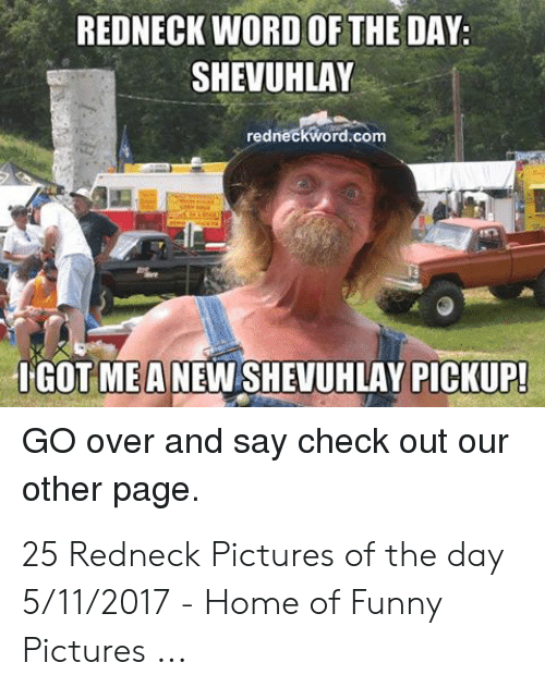 Funny, Redneck, and Home: REDNECK WORD OF THE DAY:  SHEVUHLAY  redneckword.com  IGOT MEA NEW SHEVUHLAY PICKUP  GO over and say check out our  other page. 25 Redneck Pictures of the day 5/11/2017 - Home of Funny Pictures ...