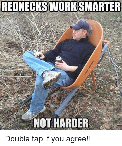 "Memes, 🤖, and Double: REDNECKSWORK SMARTER  - ""NOT HARDER Double tap if you agree!!"