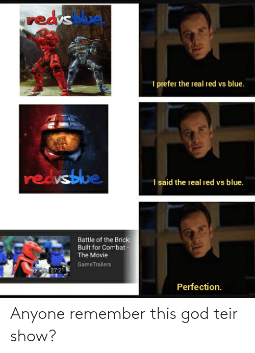 Red vs. Blue: redrs  e  I prefer the real red vs blue.  redvsblue  I said the real red vs blue.  Battle of the Brick:  Built for Combat -  The Movie  GameTrailers  27:21  Perfection. Anyone remember this god teir show?