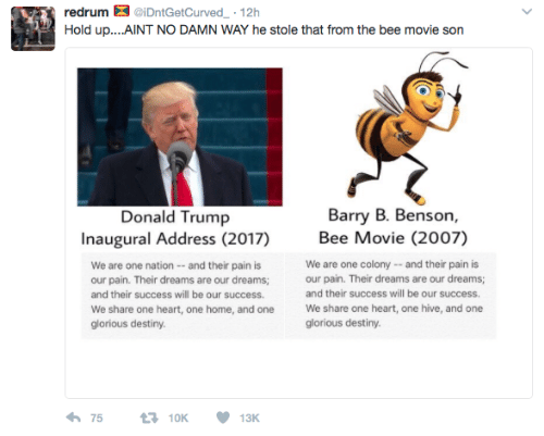 redrum: redrum  iDntGetCurved-. 12h  Barry B. Benson,  Donald Trump  Inaugural Address (2017)  Bee Movie (2007)  We are one nation - -and their pain is  our pain. Their dreams are our dreams;  and their success will be our success.  We share one heart, one home, and one  glorious destiny  We are one colony-and their pain is  our pain. Their dreams are our dreams;  and their success will be our success.  We share one heart, one hive, and one  glorious destiny.  わ75 10K 13K