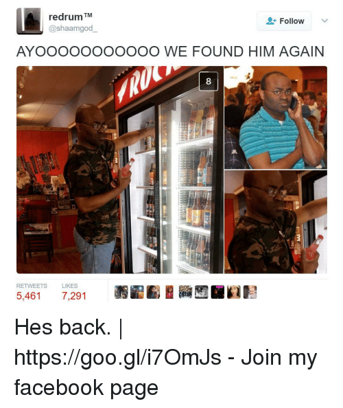 redrum: redrum TM  @shaamgod  Follow  AYOOOOOOOOOOO WE FOUND HIM AGAIN  8  RETWEETS  LIKES  5,461 7,291 Hes back. | https://goo.gl/i7OmJs - Join my facebook page
