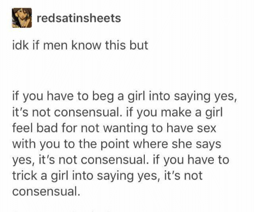 Bad, Memes, and Sex: redsatinsheets  idk if men know this but  if you have to beg a girl into saying yes,  it's not consensual. if you make a girl  feel bad for not wanting to have sex  with you to the point where she says  yes, it's not consensual. if you have to  trick a girl into saying yes, it's not  consensual.