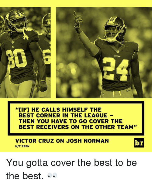 "Espn, Josh Norman, and Sports: REDSKINS  CIF1 HE CALLS HIMSELF THE  BEST CORNER IN THE LEAGUE  THEN YOU HAVE TO GO COVER THE  BEST RECEIVERS ON THE OTHER TEAM""  VICTOR CRUZ ON JOSH NORMAN  br  HIT ESPN You gotta cover the best to be the best. 👀"