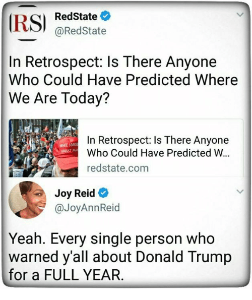 Donald Trump, Yeah, and Today: RedState  @RedState  In Retrospect: ls There Anyone  Who Could Have Predicted Where  We Are Today?  In Retrospect: Is There Anyone  Who Could Have Predicted W.  redstate.com  MAKE AME  Joy Reid  @JoyAnnReid  Yeah. Every single person who  warned y'all about Donald Trump  for a FULL YEAR