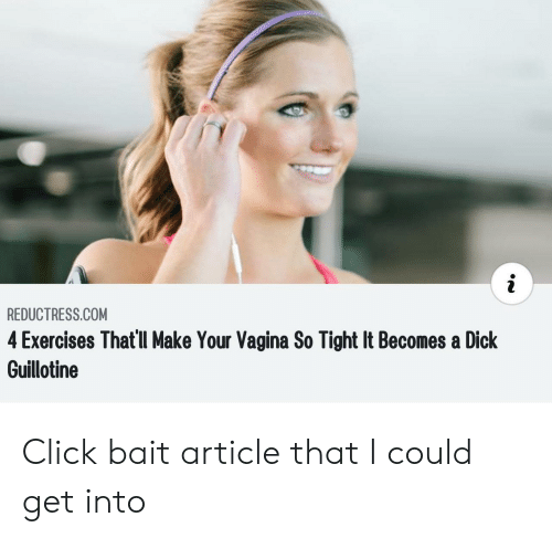 guillotine: REDUCTRESS.COM  4 Exercises That'll Make Your Vagina So Tight It Becomes a Dick  Guillotine Click bait article that I could get into