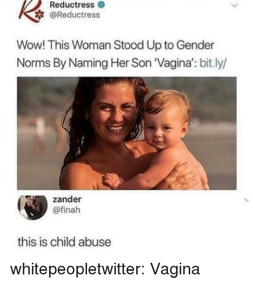 norms: Reductress  @Reductress  Wow! This Woman Stood Up to Gender  Norms By Naming Her Son 'Vagina': bit.ly  zander  @finah  this is child abuse whitepeopletwitter:  Vagina