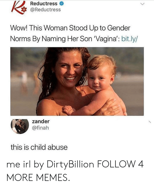 norms: Reductress  @Reductress  Wow! This Woman Stood Up to Gender  Norms By Naming Her Son 'Vagina': bit.ly/  zander  @finah  this is child abuse me irl by DirtyBillion FOLLOW 4 MORE MEMES.