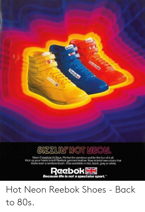 reebok shoes: Reeb  Eecboks  Reeboks.  SIZZLIN'HOT NEON.  Neon Ereestyle HJons, Perfect for aerobics and for the fun of it all.  Kick up your heels in soft Reebok garment leather. Now in bold new colors that  make even a rainbow blush. Also available in red, black.grey or white.  Reebok  Because life is not a spectator sport. Hot Neon Reebok Shoes - Back to 80s.