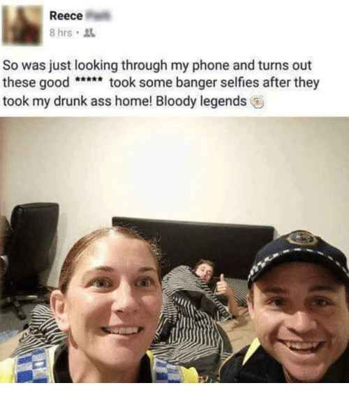 Reece: Reece  8 hrs  So was just looking through my phone and turns out  these goodtook some banger selfies after they  took my drunk ass home! Bloody legends