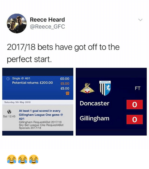 Reece: Reece Heard  @Reece_GFC  2017/18 bets have got off to the  perfect start.  Single @ 40/1  Potential returns: £200.00  £0.00  00  £5.00  FT  Doncaster  Saturday 5th May 2018  0  At least 1 goal scored in every  Gillingham League One game @  40  Gillingham RequestABet 2017/18  Sky Bet League One RequestABet  Specials 2017/18  G  Sat 12:45  Gillingham  0 😂😂😂
