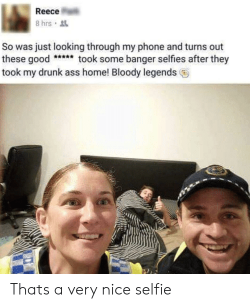 Reece: Reece  So was just looking through my phone and turns out  these goodtook some banger selfies after they  took my drunk ass home! Bloody legends Thats a very nice selfie