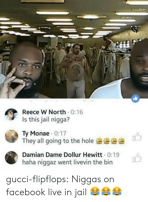 Facebook Live: Reece w North . 0:16  Is this jail nigga?  Ty Monae 0:17  They all going to the hole谥過谥慫  Damian Dame Dollur Hewitt 0:19  haha niggaz went livevin the bin gucci-flipflops:  Niggas on facebook live in jail 😂😂😂