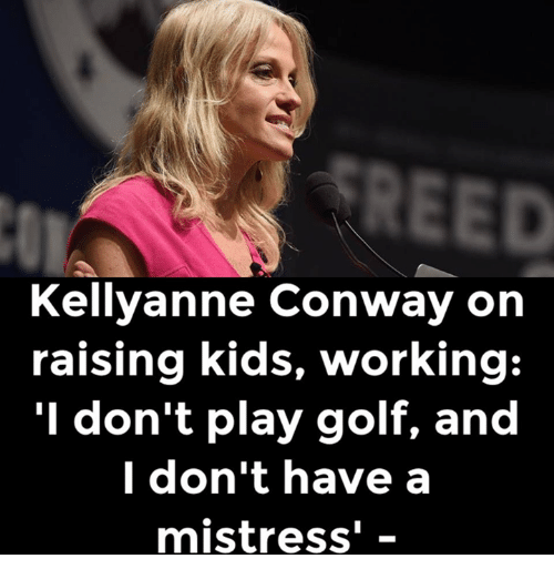 Conway, Memes, and Golf: REED  Kellyanne Conway on  raising kids, working  I don't play golf, and  I don't have a  mistress'