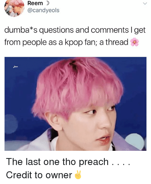 Reem: Reem  @candyeols  dumba*s questions and comments I get  from people as a kpop fan; a thread The last one tho preach . . . . Credit to owner✌