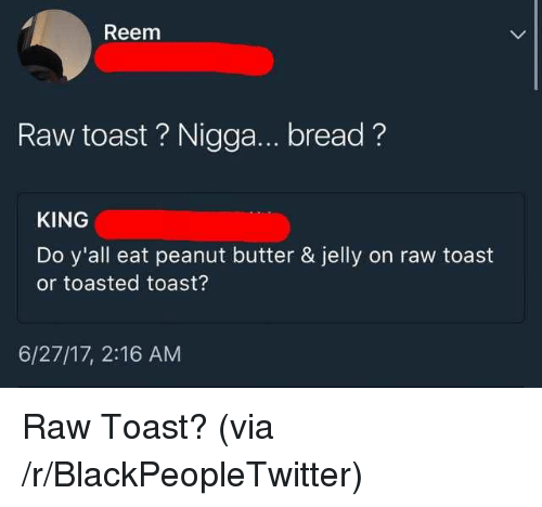 Reem: Reem  Raw toast? Nigga... bread?  KING  Do y'all eat peanut butter & jelly on raw toast  or toasted toast?  6/27/17, 2:16 AM <p>Raw Toast? (via /r/BlackPeopleTwitter)</p>