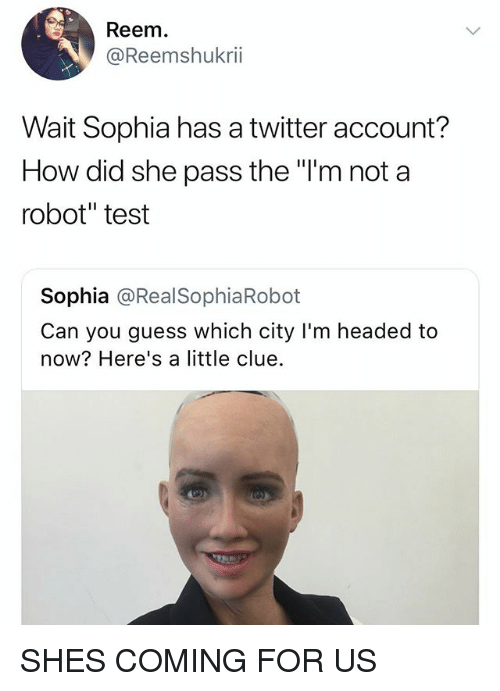 "Twitter, Guess, and Test: Reem  @Reemshukrii  Wait Sophia has a twitter account?  How did she pass the ""T'm not a  robot"" test  川!  Sophia @RealSophiaRobot  Can you guess which city I'm headed to  now? Here's a little clue. SHES COMING FOR US"