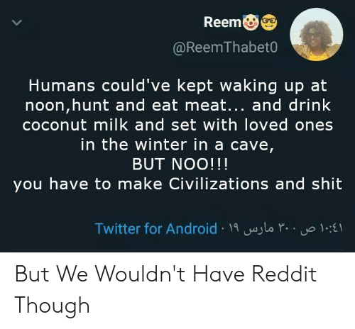 Reem: Reem  @ReemThabet0  Humans could've kept waking up at  noon,hunt and eat meat... and drink  coconut milk and set with loved ones  in the winter in a cave  BUT NOO!!!  you have to make Civilizations and shit  Twitter for Android 1i aylo ru But We Wouldn't Have Reddit Though