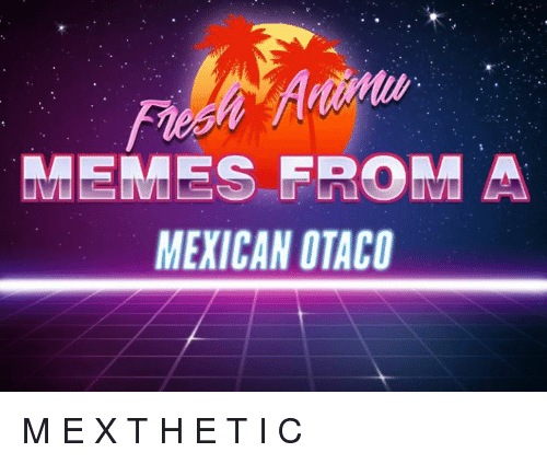 Dank, E.T., and Mexican: REEMES FROM A  MEXICAN OTACO M E X T H E T I C