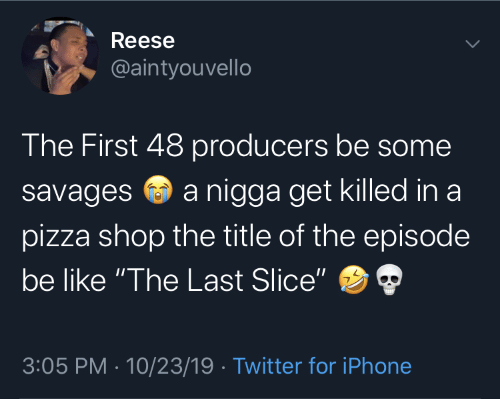 "Reese: Reese  @aintyouvello  The First 48 producers be some  a nigga get killed in a  savages  pizza shop the title of the episode  be like ""The Last Slice""  3:05 PM · 10/23/19 · Twitter for iPhone"