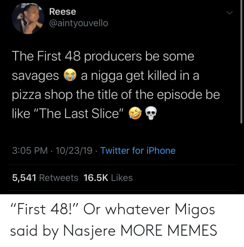 "Reese: Reese  @aintyouvello  The First 48 producers be some  nigga get killed in a  savages  pizza shop the title of the episode be  like ""The Last Slice""  3:05 PM 10/23/19 Twitter for iPhone  5,541 Retweets 16.5K Likes ""First 48!"" Or whatever Migos said by Nasjere MORE MEMES"
