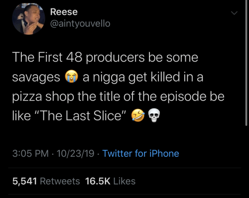 "Reese: Reese  @aintyouvello  The First 48 producers be some  nigga get killed in a  savages  pizza shop the title of the episode be  like ""The Last Slice""  3:05 PM 10/23/19 Twitter for iPhone  5,541 Retweets 16.5K Likes"