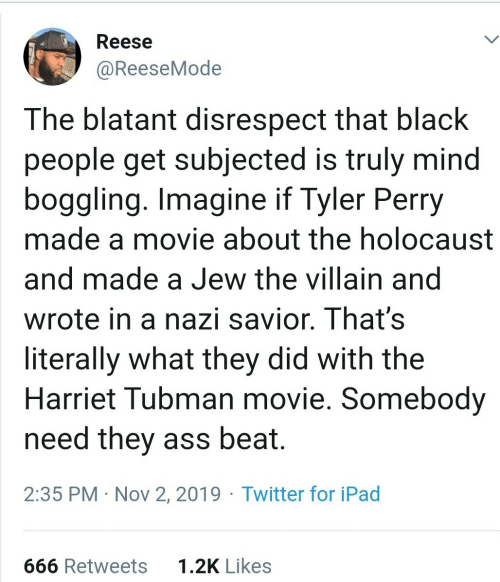 Tyler: Reese  @ReeseMode  The blatant disrespect that black  people get subjected is truly mind  boggling. Imagine if Tyler Perry  made a movie about the holocaust  and made a Jew the villain and  wrote in a nazi savior. That's  literally what they did with the  Harriet Tubman movie. Somebody  need they ass beat.  2:35 PM · Nov 2, 2019 · Twitter for iPad  1.2K Likes  666 Retweets