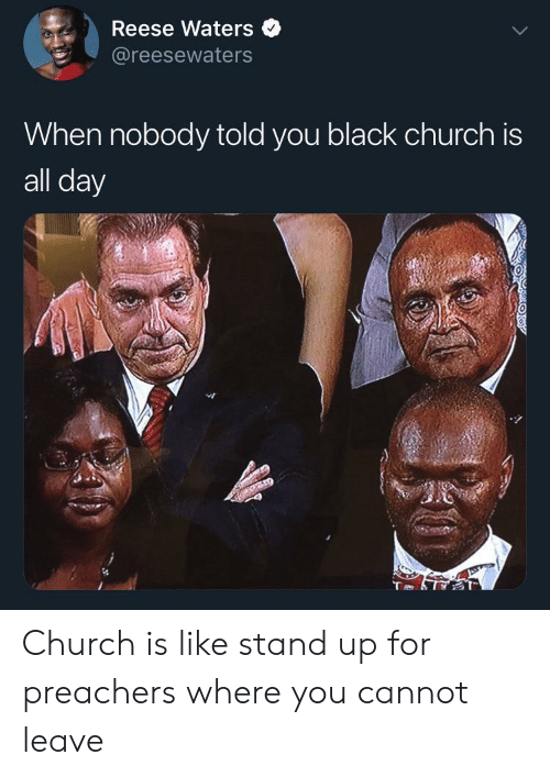 Reese: Reese Waters  @reesewaters  When nobody told you black church is  all day Church is like stand up for preachers where you cannot leave
