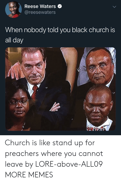 Reese: Reese Waters  @reesewaters  When nobody told you black church is  all day Church is like stand up for preachers where you cannot leave by LORE-above-ALL09 MORE MEMES