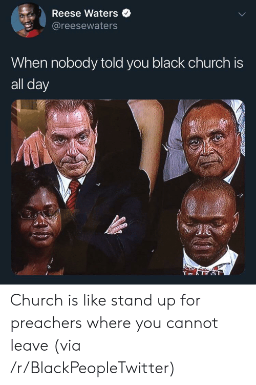 Reese: Reese Waters  @reesewaters  When nobody told you black church is  all day Church is like stand up for preachers where you cannot leave (via /r/BlackPeopleTwitter)