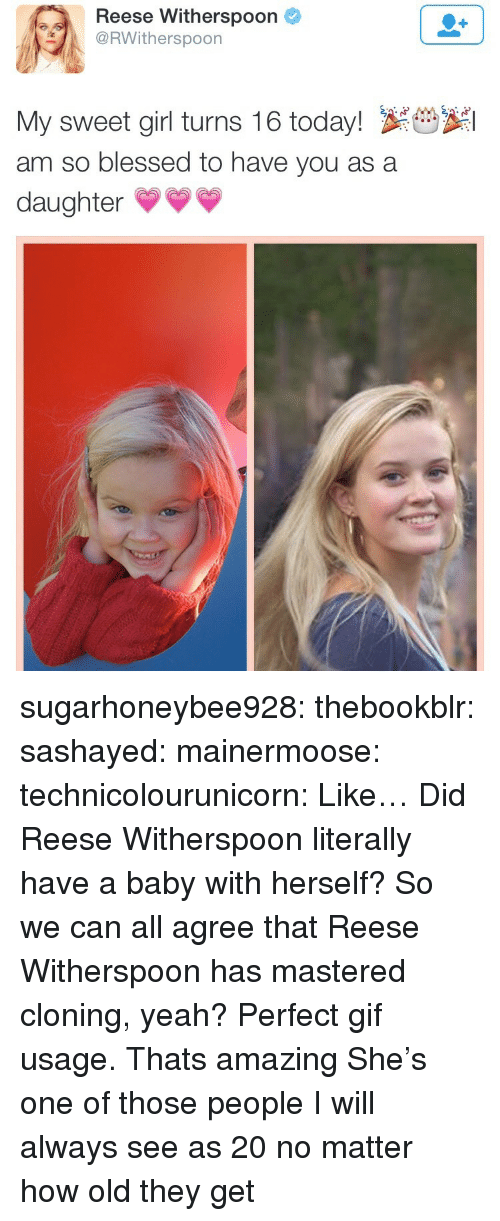 Thats Amazing: Reese Witherspoon  RWitherspoon  My sweet girl turns 16 today! S  am so blessed to have you as a  daughter* sugarhoneybee928:  thebookblr: sashayed:  mainermoose:  technicolourunicorn:  Like… Did Reese Witherspoon literally have a baby with herself?  So we can all agree that Reese Witherspoon has mastered cloning, yeah?    Perfect gif usage.   Thats amazing   She's one of those people I will always see as 20 no matter how old they get