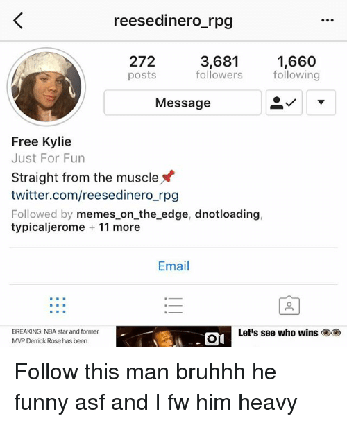 Derrick Rose, Funny, and Memes: reesedinero_rpg  272  posts  3,681  followers  1,660  following  Message  Free Kylie  Just For Fun  Straight from the muscle  twitter.com/reesedinero_rpg  Followed by memes on_the edge, dnotloading,  typicaljerome 11 more  Email  BR  BREAKING: NBA star and former  MVP Derrick Rose has been  Let's see who wins Follow this man bruhhh he funny asf and I fw him heavy
